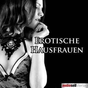 Erotische Hausfrauen - Verwegene Erotik scheinbar ganz normaler Frauen
