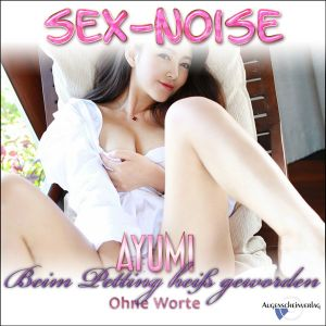 Beim Petting heiß geworden - Sex-Noise - Teen Ayumi